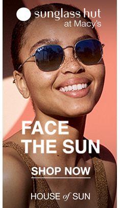 Sunglass hut at Macy's, Face The Sun, Shop Now, House of Sun